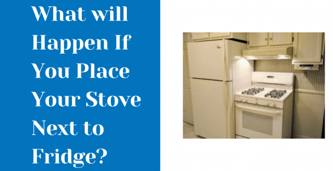 Stove Next To Fridge – Recommendations, Tips And Tricks