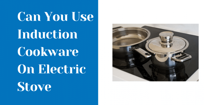 Can You Use Induction Cookware On Electric Stove?