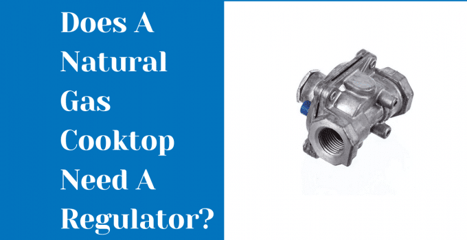 Does A Natural Gas Cooktop Need A Regulator? In-Depth Explaination