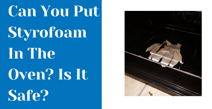 Can You Put Styrofoam In The Oven? Is It Safe?